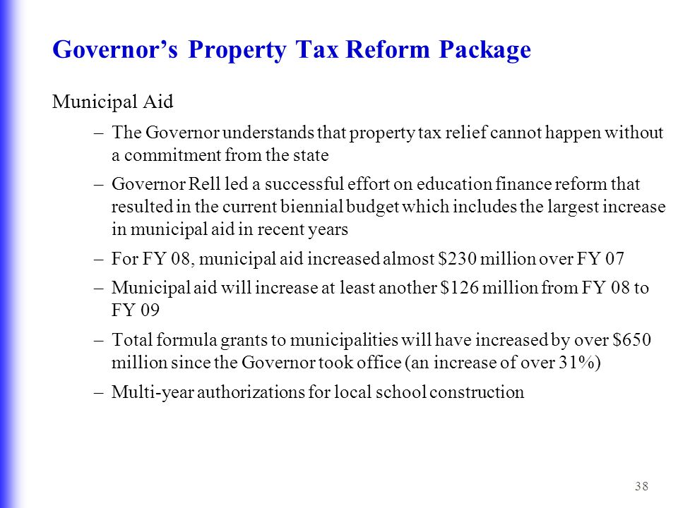 38 Governor's Property Tax Reform Package Municipal Aid –The Governor understands that property tax relief cannot happen without a commitment from the