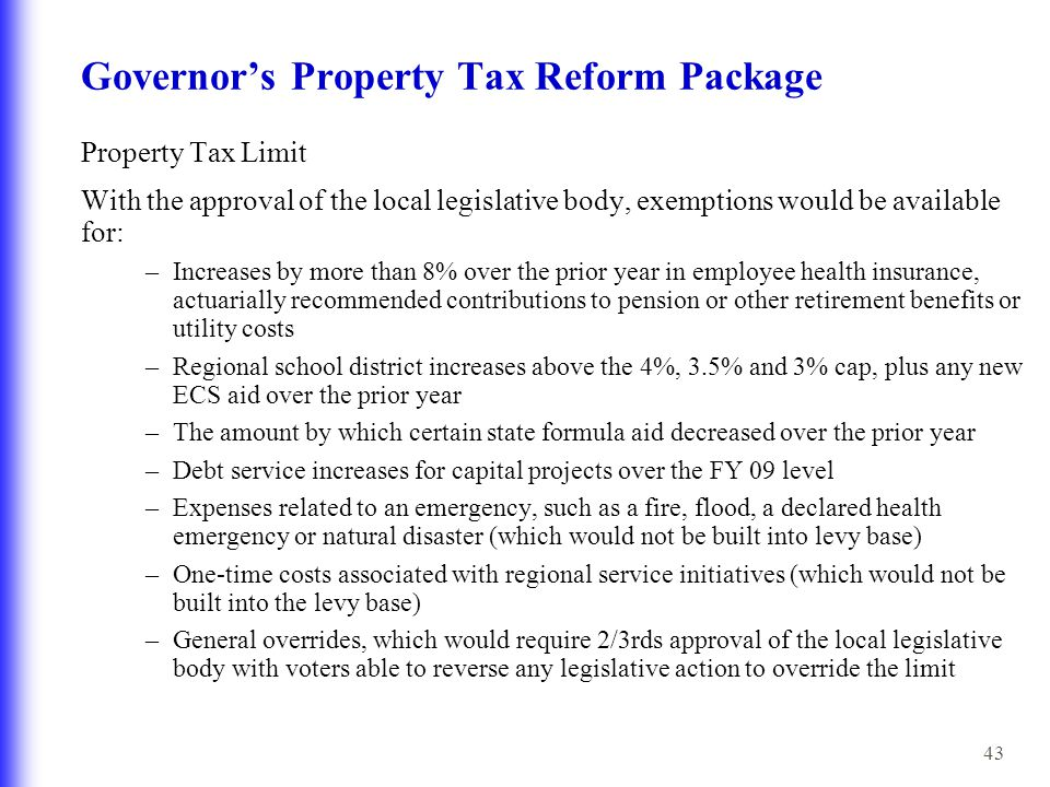 43 Governor's Property Tax Reform Package Property Tax Limit With the approval of the local legislative body, exemptions would be available for: –Incr
