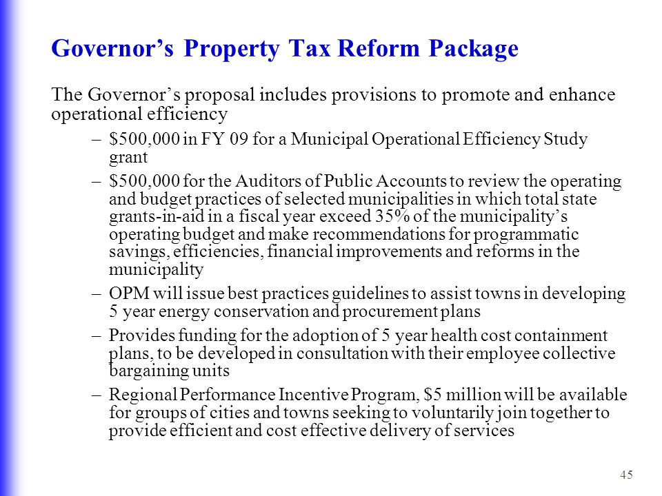 45 Governor's Property Tax Reform Package The Governor's proposal includes provisions to promote and enhance operational efficiency –$500,000 in FY 09