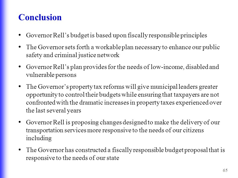 65 Conclusion Governor Rell's budget is based upon fiscally responsible principles The Governor sets forth a workable plan necessary to enhance our pu