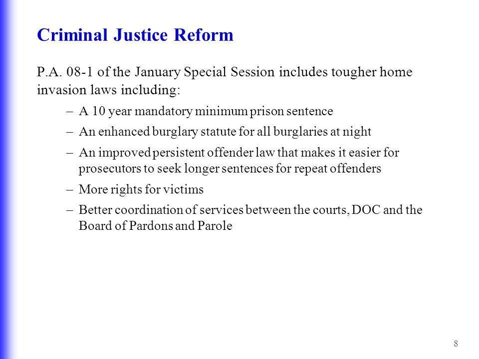8 Criminal Justice Reform P.A. 08-1 of the January Special Session includes tougher home invasion laws including: –A 10 year mandatory minimum prison