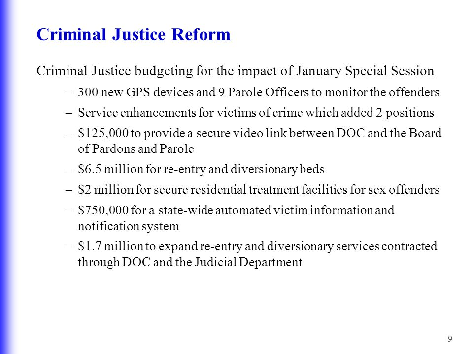 9 Criminal Justice Reform Criminal Justice budgeting for the impact of January Special Session –300 new GPS devices and 9 Parole Officers to monitor t