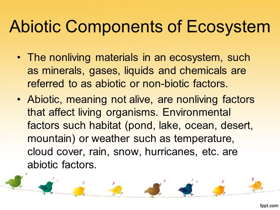 The nonliving materials in an ecosystem, such as minerals, gases, liquids and chemicals are referred to as abiotic or non-biotic factors. Abiotic, mea