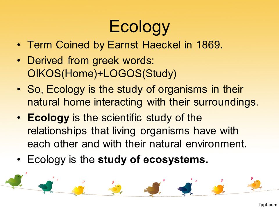 Ecology Term Coined by Earnst Haeckel in 1869. Derived from greek words: OIKOS(Home)+LOGOS(Study) So, Ecology is the study of organisms in their natur