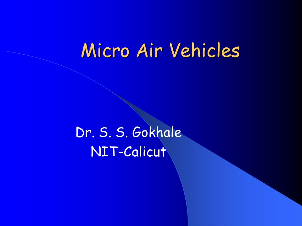 Micro Air Vehicles Dr. S. S. Gokhale NIT-Calicut