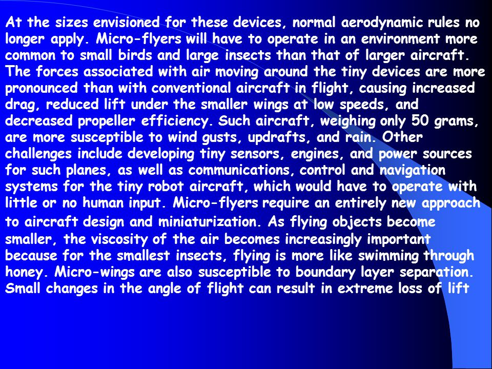 At the sizes envisioned for these devices, normal aerodynamic rules no longer apply. Micro-flyers will have to operate in an environment more common t