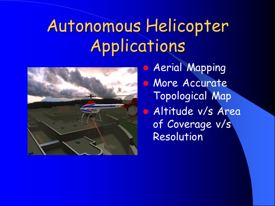 Autonomous Helicopter Applications Aerial Mapping More Accurate Topological Map Altitude v/s Area of Coverage v/s Resolution