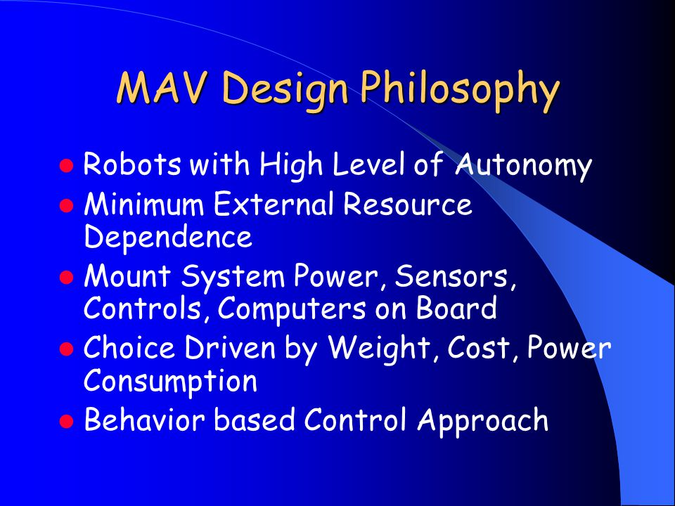 MAV Design Philosophy Robots with High Level of Autonomy Minimum External Resource Dependence Mount System Power, Sensors, Controls, Computers on Boar