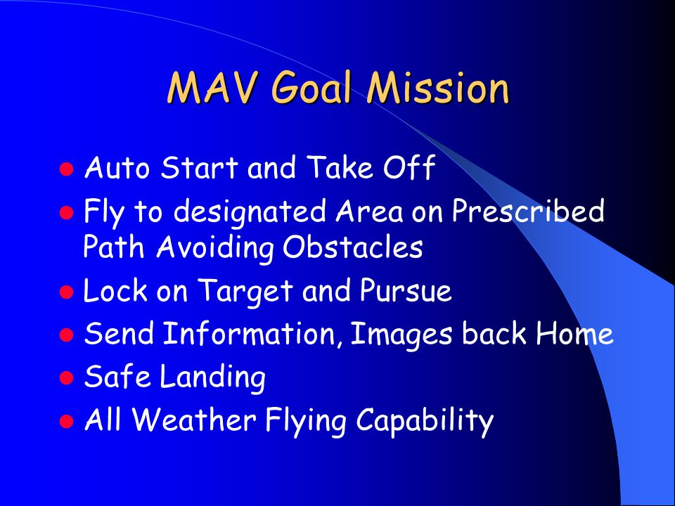 MAV Goal Mission Auto Start and Take Off Fly to designated Area on Prescribed Path Avoiding Obstacles Lock on Target and Pursue Send Information, Images back Home Safe Landing All Weather Flying Capability