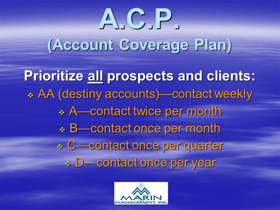 A.C.P. (Account Coverage Plan) Prioritize all prospects and clients:  AA (destiny accounts)—contact weekly  A—contact twice per month  B—contact on