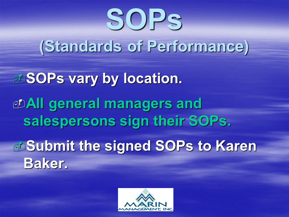 SOPs (Standards of Performance)  SOPs vary by location.  All general managers and salespersons sign their SOPs.  Submit the signed SOPs to Karen Ba