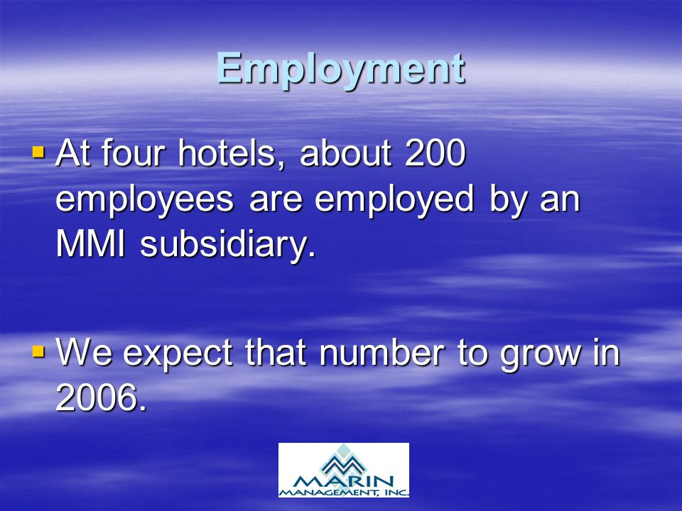 Employment  At four hotels, about 200 employees are employed by an MMI subsidiary.  We expect that number to grow in 2006.