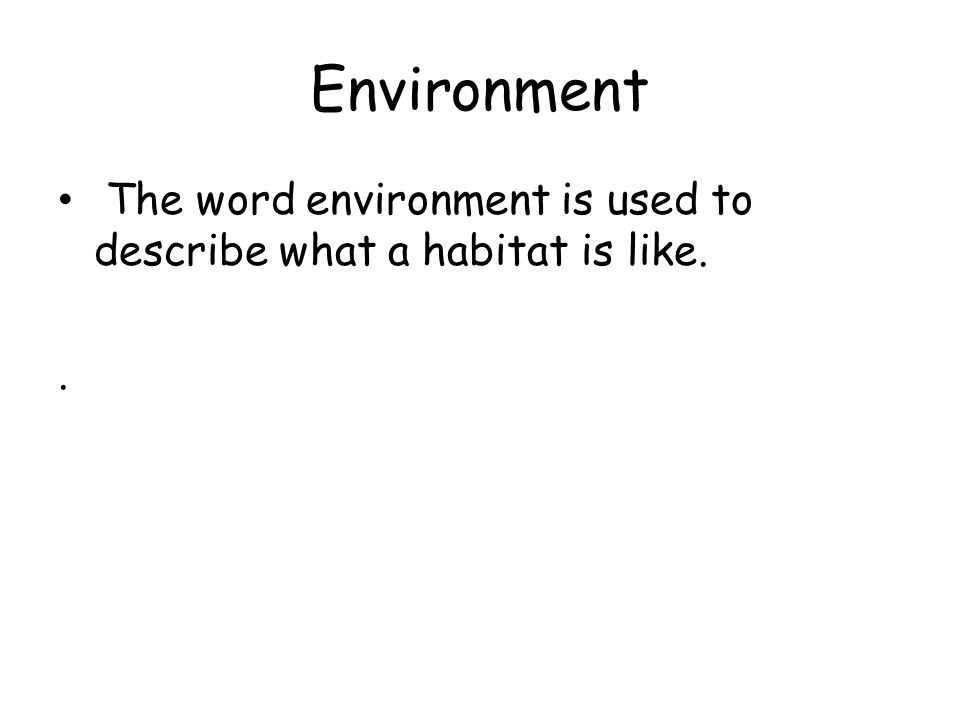 Environment The word environment is used to describe what a habitat is like..