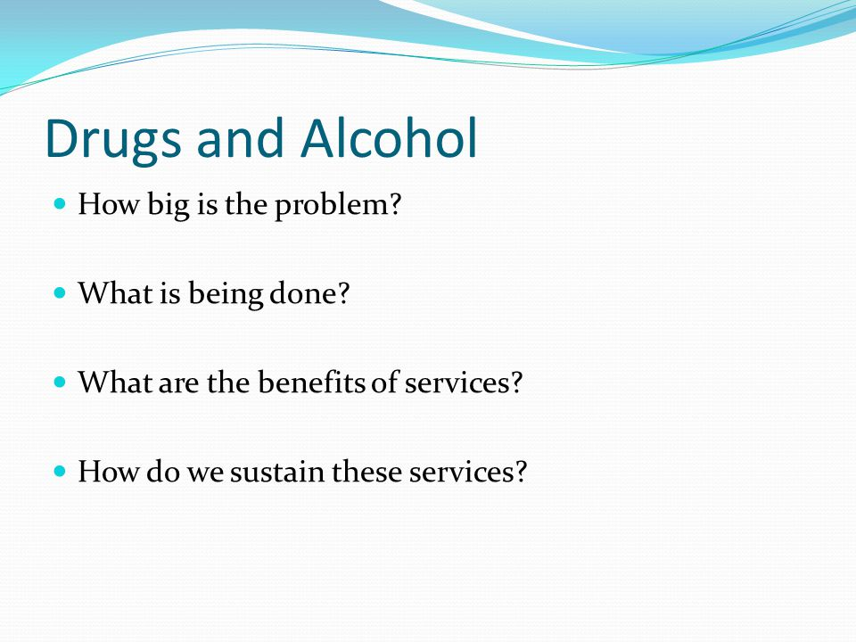 Drugs and Alcohol How big is the problem. What is being done.