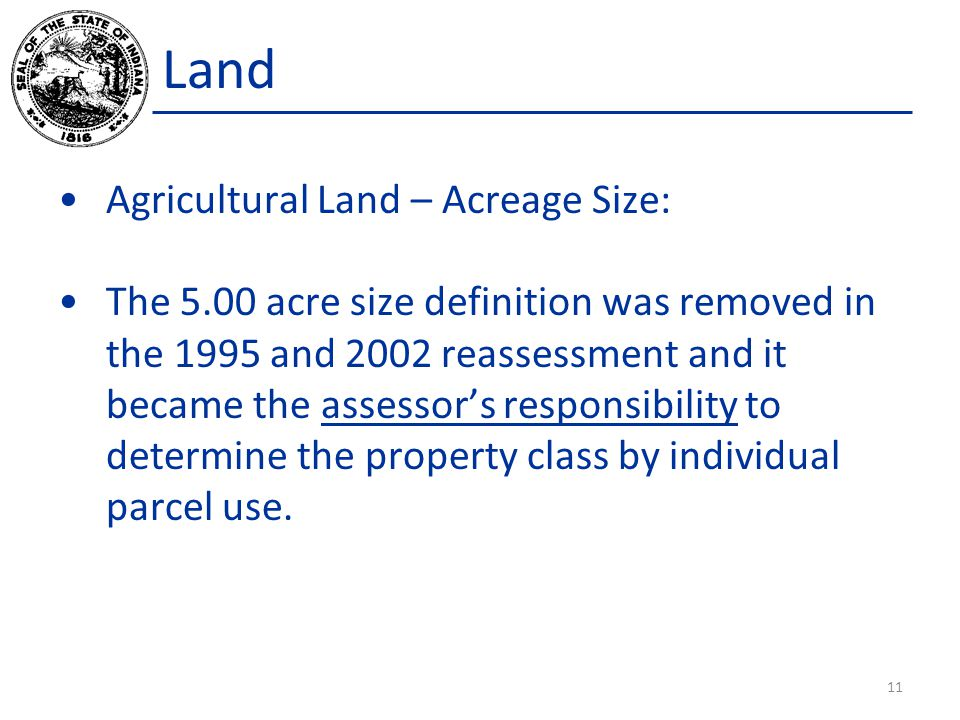 Land Agricultural Land – Acreage Size: The 5.00 acre size definition was removed in the 1995 and 2002 reassessment and it became the assessor's responsibility to determine the property class by individual parcel use.