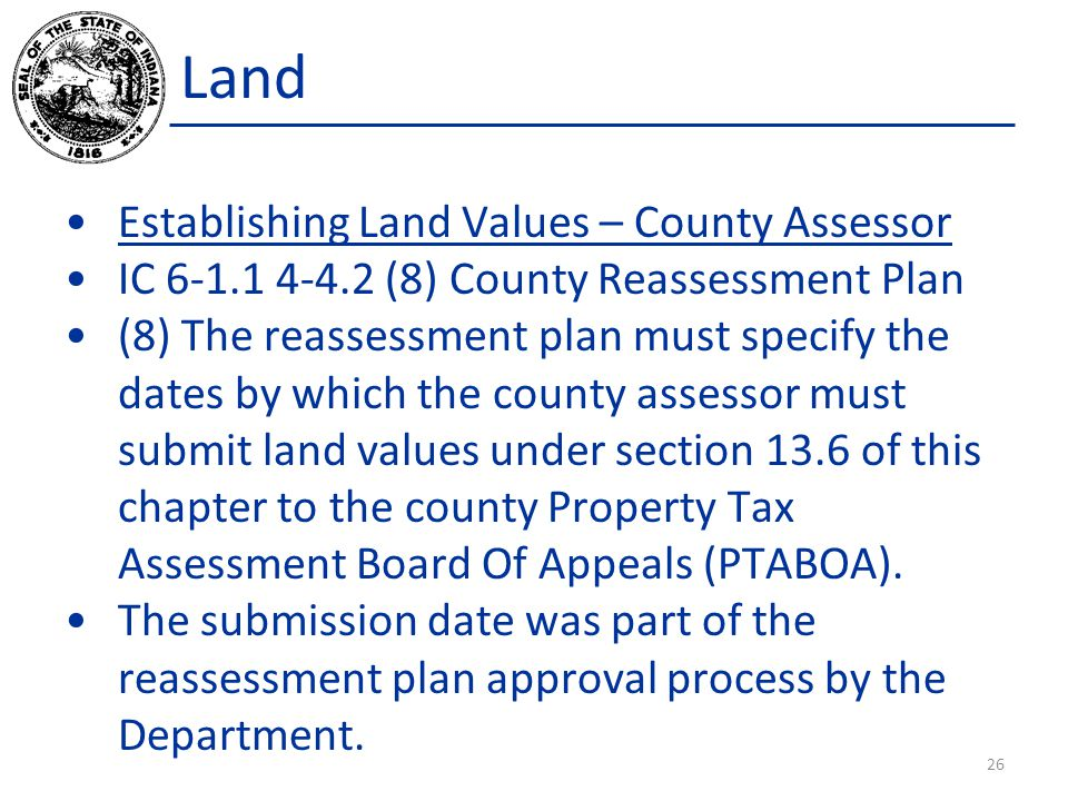 Land Establishing Land Values – County Assessor IC 6-1.1 4-4.2 (8) County Reassessment Plan (8) The reassessment plan must specify the dates by which the county assessor must submit land values under section 13.6 of this chapter to the county Property Tax Assessment Board Of Appeals (PTABOA).