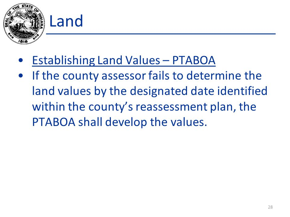 Land Establishing Land Values – PTABOA If the county assessor fails to determine the land values by the designated date identified within the county's reassessment plan, the PTABOA shall develop the values.