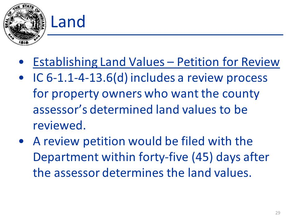 Land Establishing Land Values – Petition for Review IC 6-1.1-4-13.6(d) includes a review process for property owners who want the county assessor's determined land values to be reviewed.
