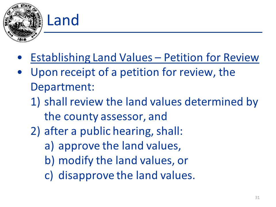 Land Establishing Land Values – Petition for Review Upon receipt of a petition for review, the Department: 1)shall review the land values determined by the county assessor, and 2)after a public hearing, shall: a)approve the land values, b)modify the land values, or c)disapprove the land values.