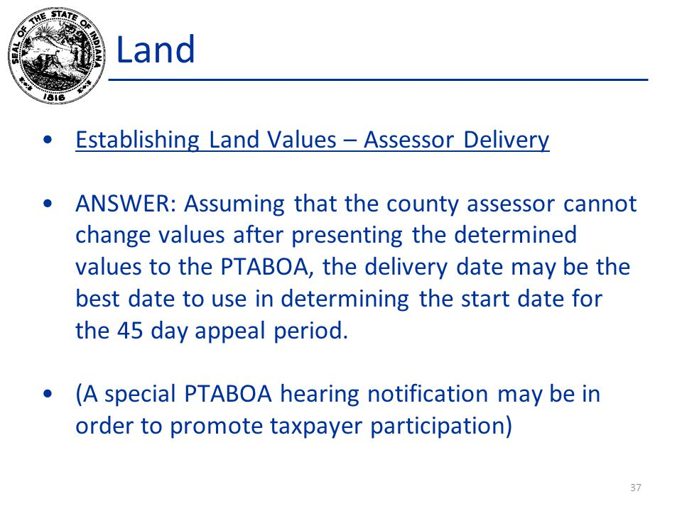 Land Establishing Land Values – Assessor Delivery ANSWER: Assuming that the county assessor cannot change values after presenting the determined values to the PTABOA, the delivery date may be the best date to use in determining the start date for the 45 day appeal period.