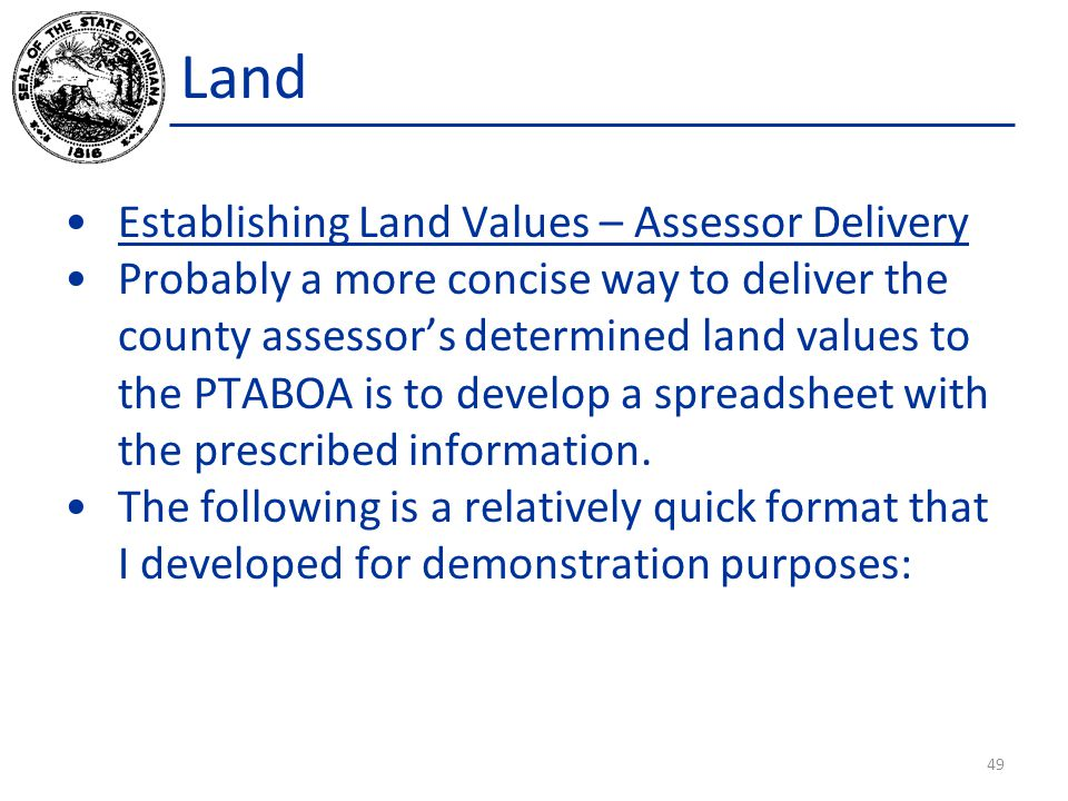 Land Establishing Land Values – Assessor Delivery Probably a more concise way to deliver the county assessor's determined land values to the PTABOA is to develop a spreadsheet with the prescribed information.