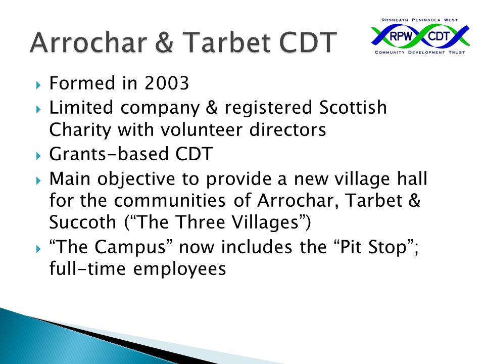  Formed in 2003  Limited company & registered Scottish Charity with volunteer directors  Grants-based CDT  Main objective to provide a new village