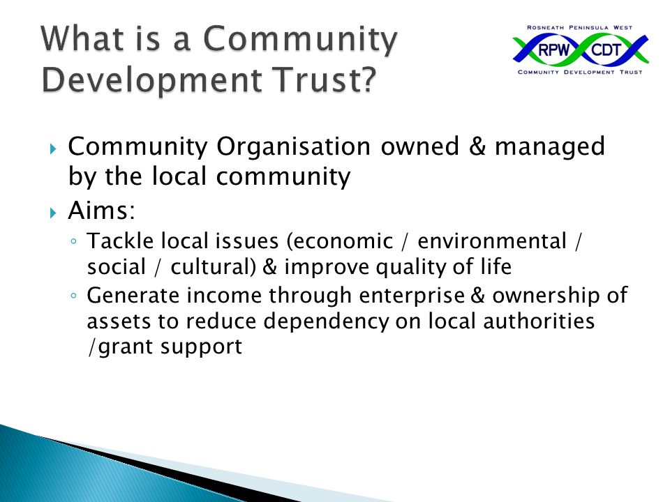  Community Organisation owned & managed by the local community  Aims: ◦ Tackle local issues (economic / environmental / social / cultural) & improve