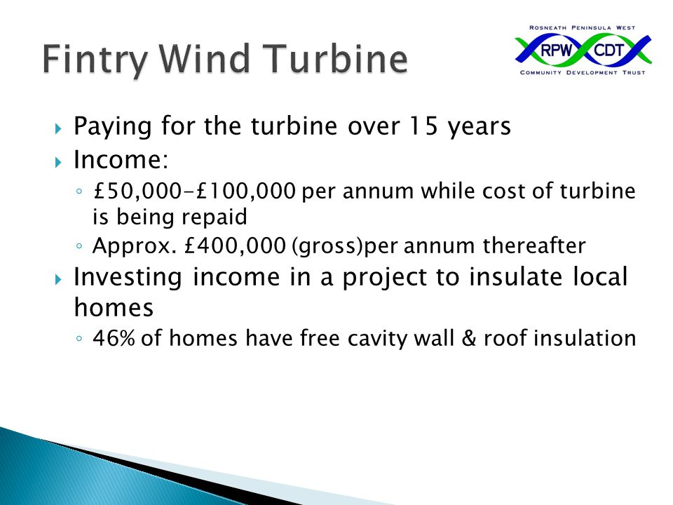  Paying for the turbine over 15 years  Income: ◦ £50,000-£100,000 per annum while cost of turbine is being repaid ◦ Approx. £400,000 (gross)per annu