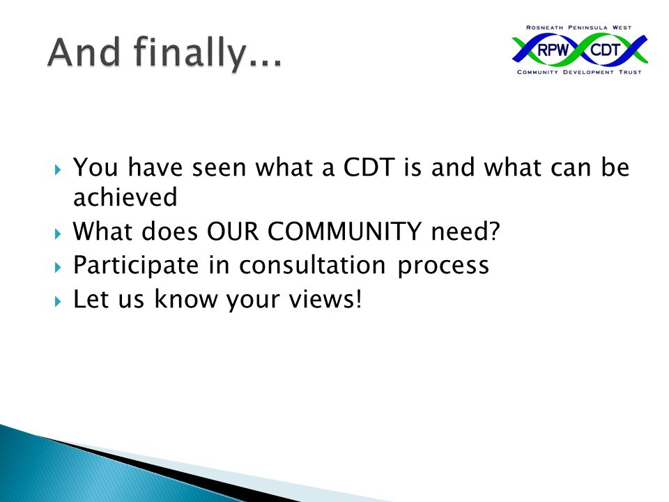  You have seen what a CDT is and what can be achieved  What does OUR COMMUNITY need?  Participate in consultation process  Let us know your views!