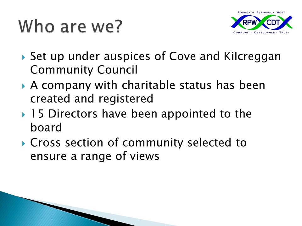  Set up under auspices of Cove and Kilcreggan Community Council  A company with charitable status has been created and registered  15 Directors hav