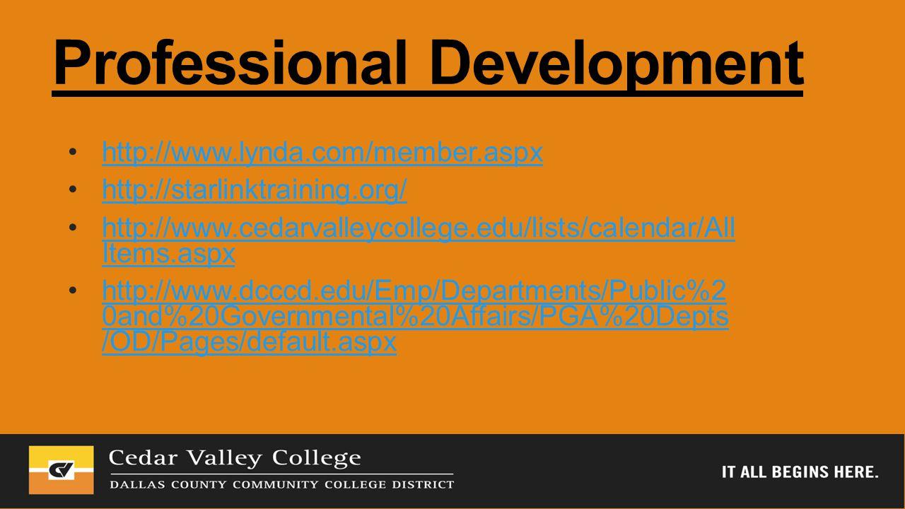 Professional Development http://www.lynda.com/member.aspx http://starlinktraining.org/ http://www.cedarvalleycollege.edu/lists/calendar/All Items.aspxhttp://www.cedarvalleycollege.edu/lists/calendar/All Items.aspx http://www.dcccd.edu/Emp/Departments/Public%2 0and%20Governmental%20Affairs/PGA%20Depts /OD/Pages/default.aspxhttp://www.dcccd.edu/Emp/Departments/Public%2 0and%20Governmental%20Affairs/PGA%20Depts /OD/Pages/default.aspx