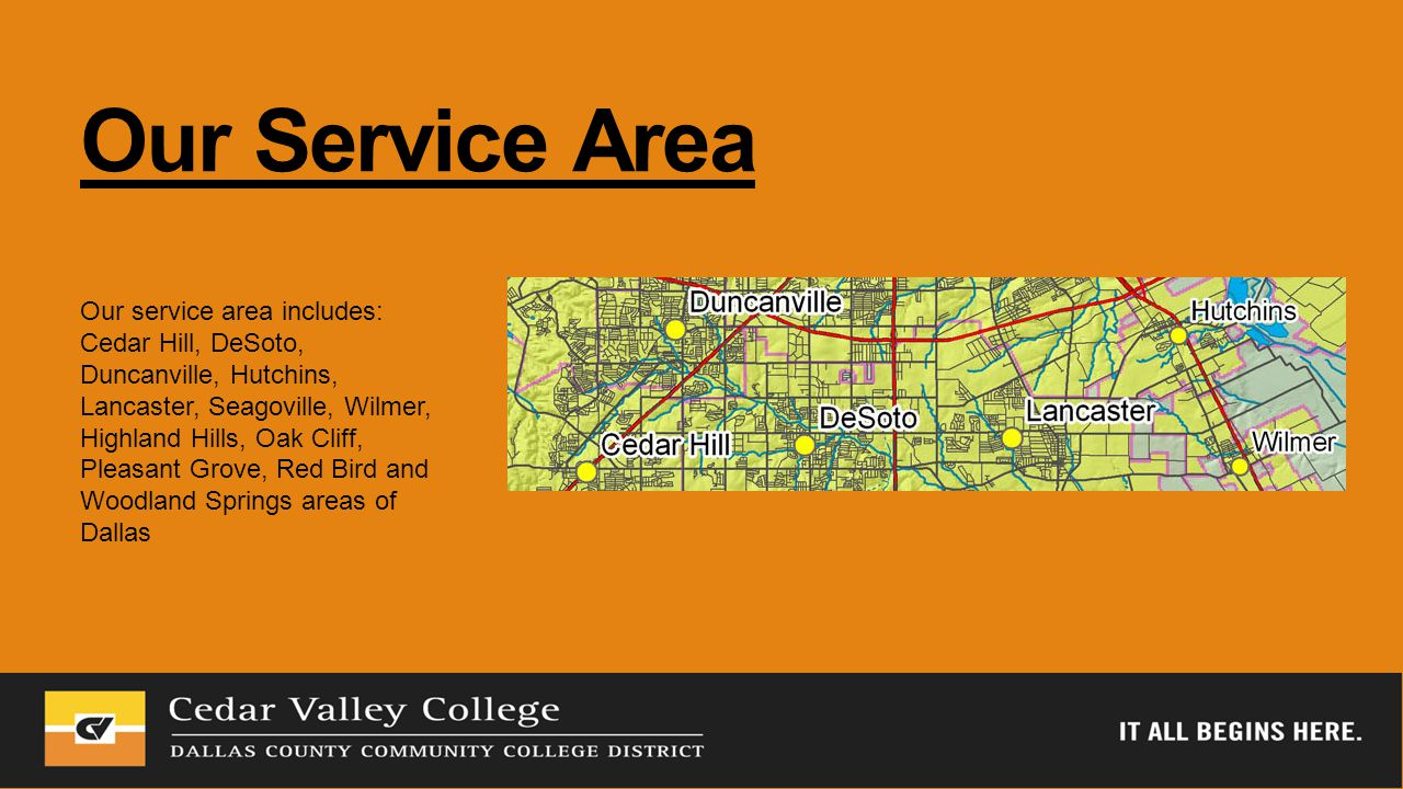 Our Service Area Our service area includes: Cedar Hill, DeSoto, Duncanville, Hutchins, Lancaster, Seagoville, Wilmer, Highland Hills, Oak Cliff, Pleasant Grove, Red Bird and Woodland Springs areas of Dallas