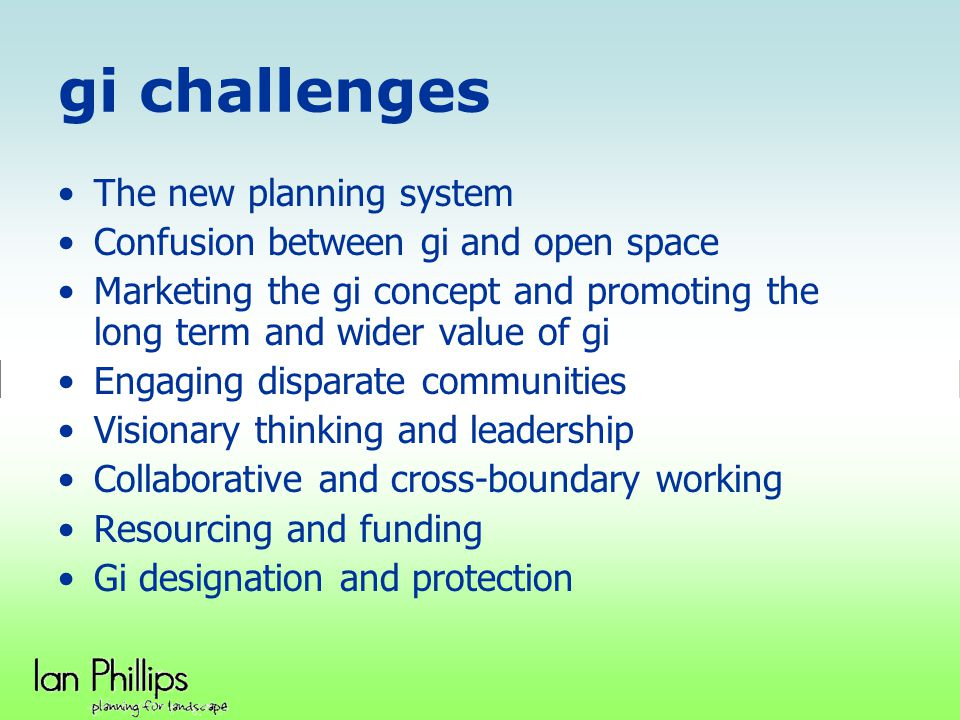 gi challenges The new planning system Confusion between gi and open space Marketing the gi concept and promoting the long term and wider value of gi E
