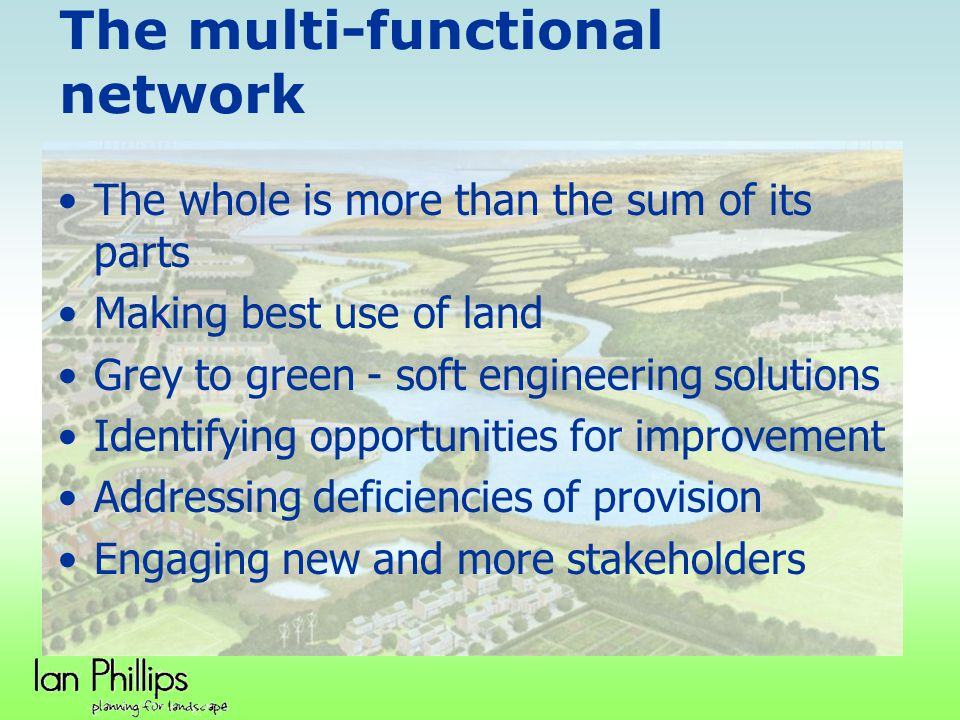 The multi-functional network The whole is more than the sum of its parts Making best use of land Grey to green - soft engineering solutions Identifyin