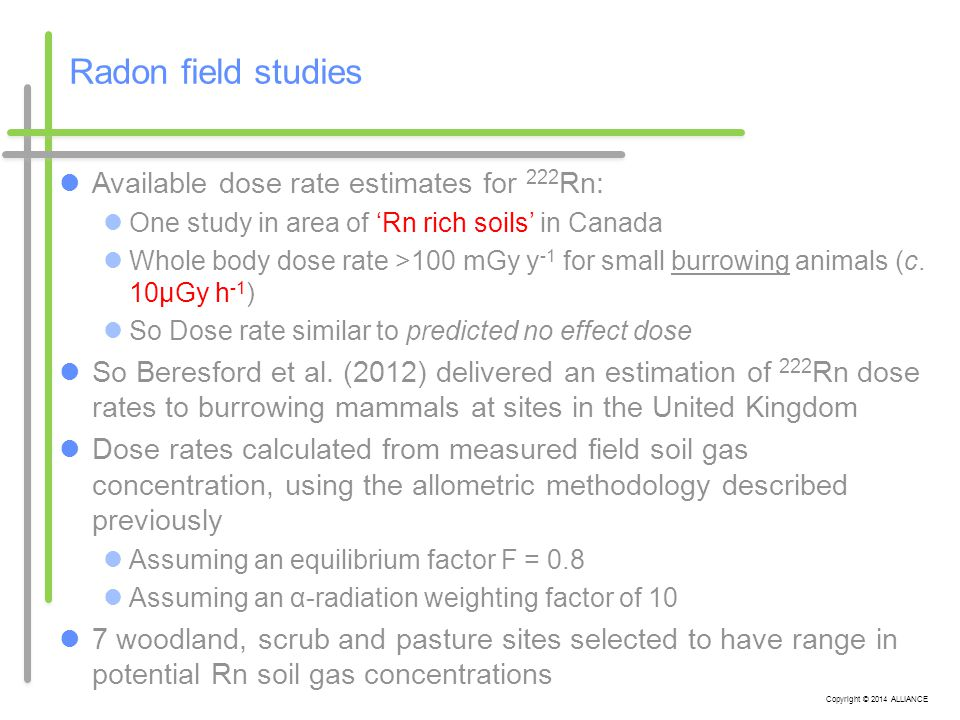 Copyright © 2014 ALLIANCE Radon field studies Available dose rate estimates for 222 Rn: One study in area of 'Rn rich soils' in Canada Whole body dose rate >100 mGy y -1 for small burrowing animals (c.