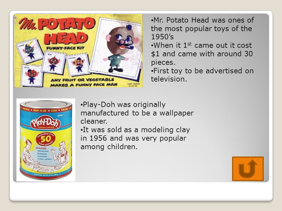 Mr. Potato Head was ones of the most popular toys of the 1950's When it 1 st came out it cost $1 and came with around 30 pieces. First toy to be adver