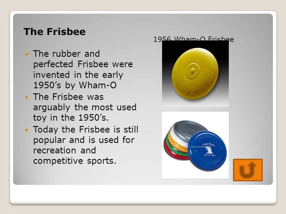 The Frisbee The rubber and perfected Frisbee were invented in the early 1950's by Wham-O The Frisbee was arguably the most used toy in the 1950's. Tod