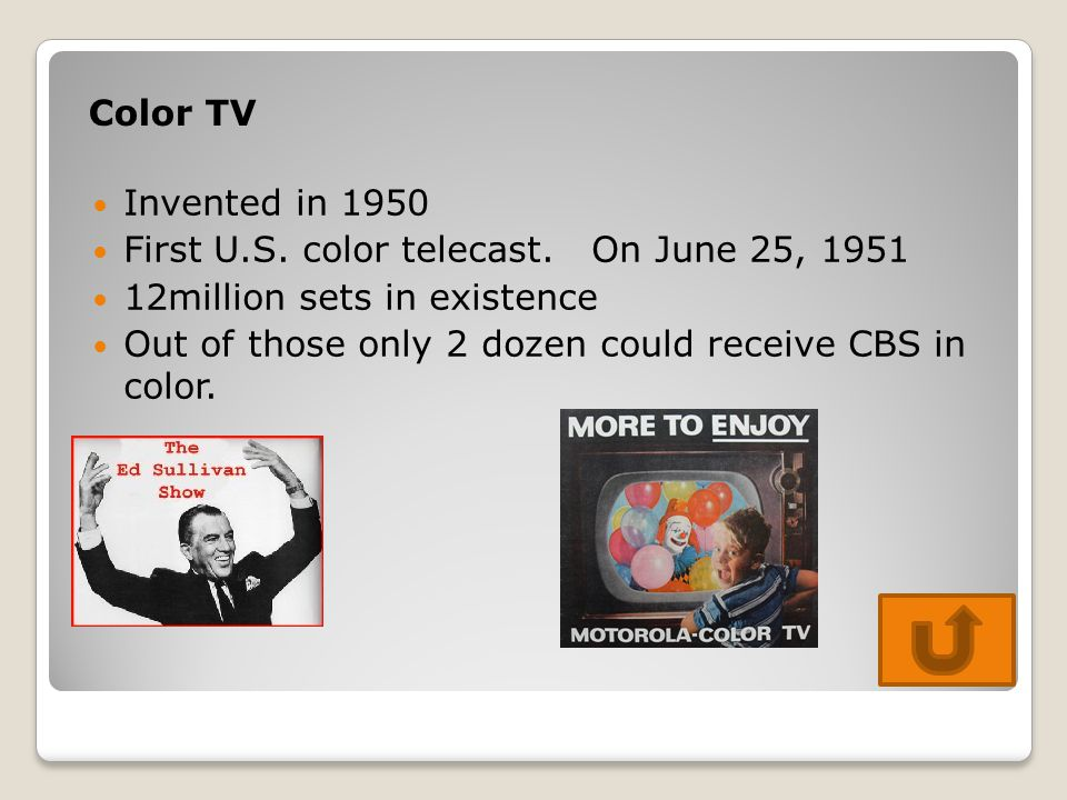 Color TV Invented in 1950 First U.S. color telecast. On June 25, 1951 12million sets in existence Out of those only 2 dozen could receive CBS in color
