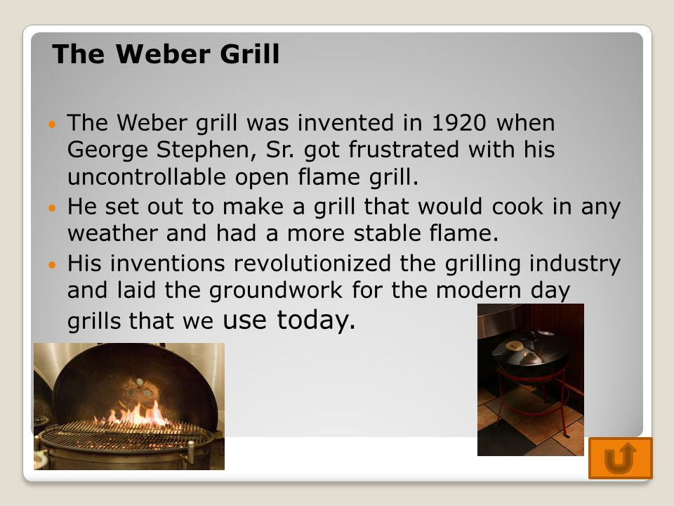 The Weber grill was invented in 1920 when George Stephen, Sr. got frustrated with his uncontrollable open flame grill. He set out to make a grill that