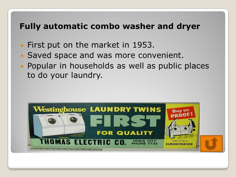 Fully automatic combo washer and dryer First put on the market in 1953. Saved space and was more convenient. Popular in households as well as public p