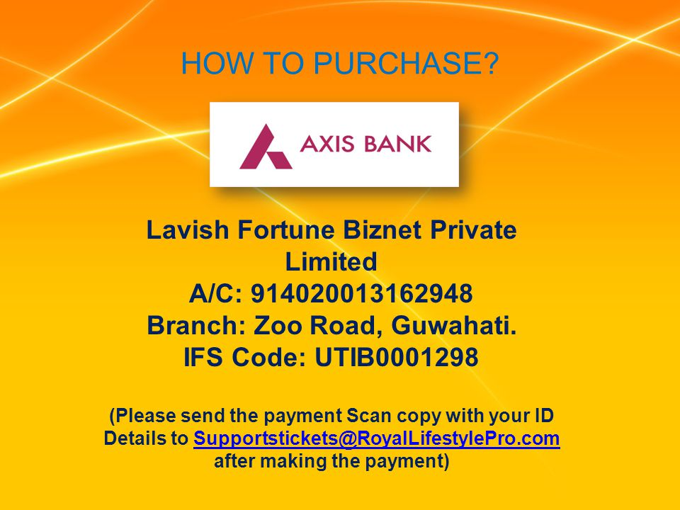 HOW TO PURCHASE? Lavish Fortune Biznet Private Limited A/C: 914020013162948 Branch: Zoo Road, Guwahati. IFS Code: UTIB0001298 (Please send the payment