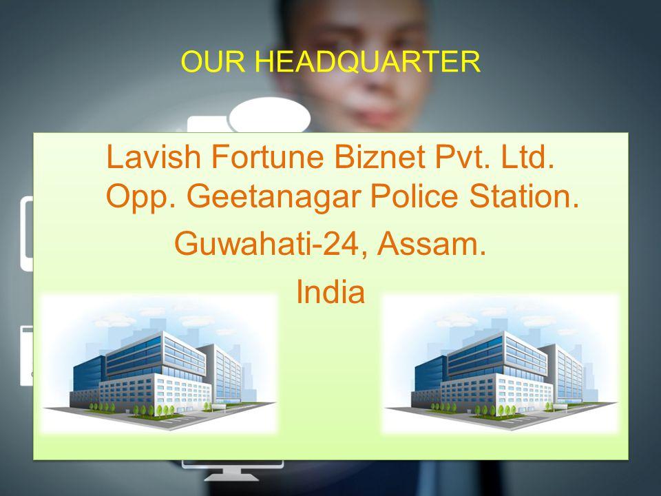 OUR HEADQUARTER Lavish Fortune Biznet Pvt. Ltd. Opp. Geetanagar Police Station. Guwahati-24, Assam. India Lavish Fortune Biznet Pvt. Ltd. Opp. Geetana
