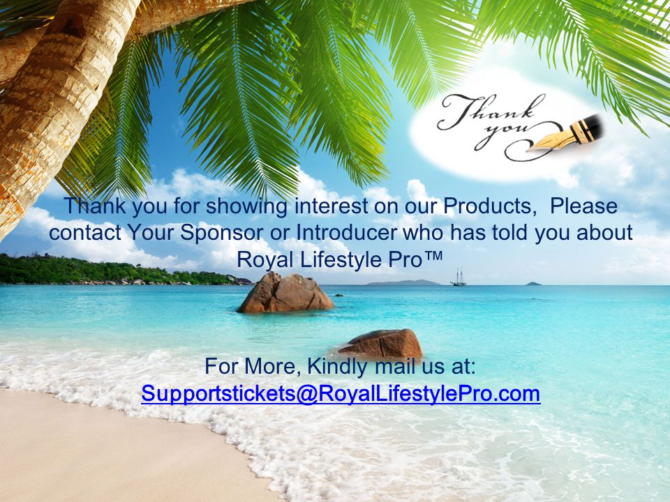 Thank you for showing interest on our Products, Please contact Your Sponsor or Introducer who has told you about Royal Lifestyle Pro™ For More, Kindly mail us at: Supportstickets@RoyalLifestylePro.com Supportstickets@RoyalLifestylePro.com