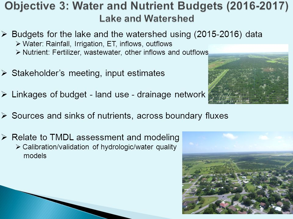  Budgets for the lake and the watershed using (2015-2016) data  Water: Rainfall, Irrigation, ET, inflows, outflows  Nutrient: Fertilizer, wastewater, other inflows and outflows  Stakeholder's meeting, input estimates  Linkages of budget - land use - drainage network  Sources and sinks of nutrients, across boundary fluxes  Relate to TMDL assessment and modeling  Calibration/validation of hydrologic/water quality models