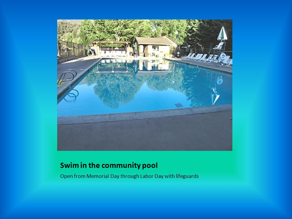 Swim in the community pool Open from Memorial Day through Labor Day with lifeguards