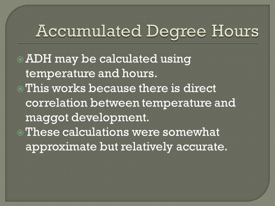  ADH may be calculated using temperature and hours.  This works because there is direct correlation between temperature and maggot development.  Th