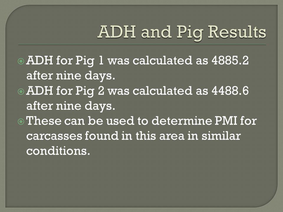  ADH for Pig 1 was calculated as 4885.2 after nine days.  ADH for Pig 2 was calculated as 4488.6 after nine days.  These can be used to determine P
