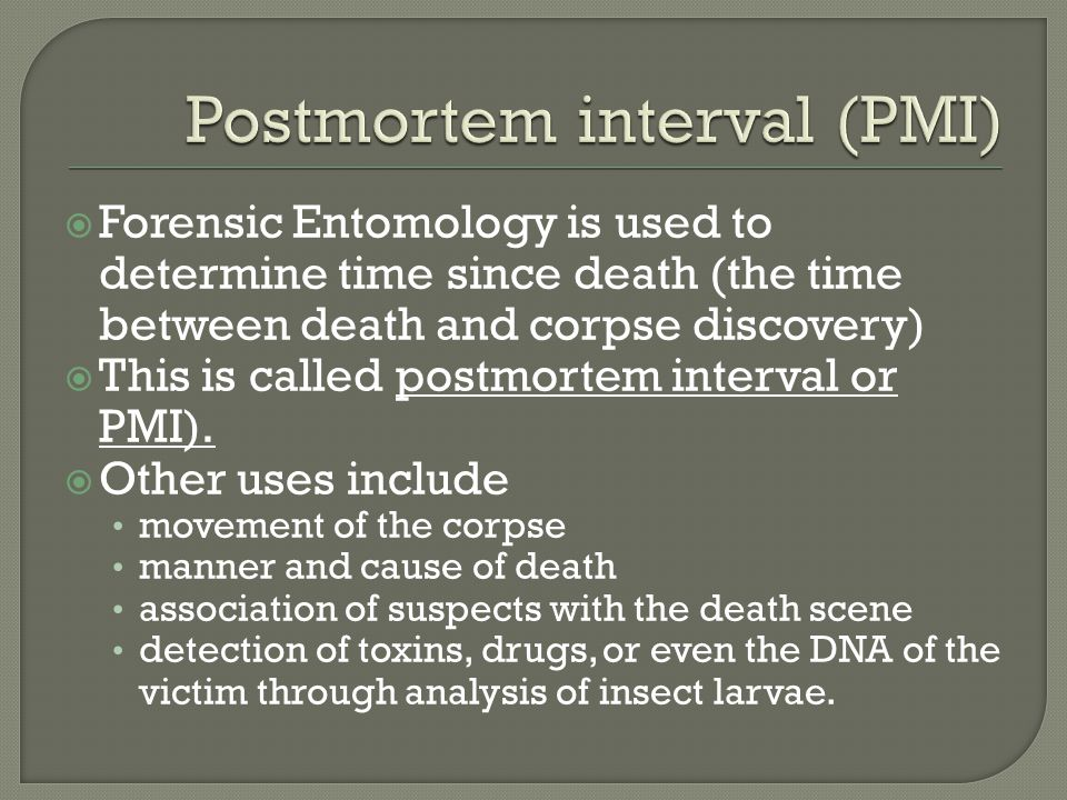 Forensic Entomology is used to determine time since death (the time between death and corpse discovery)  This is called postmortem interval or PMI)