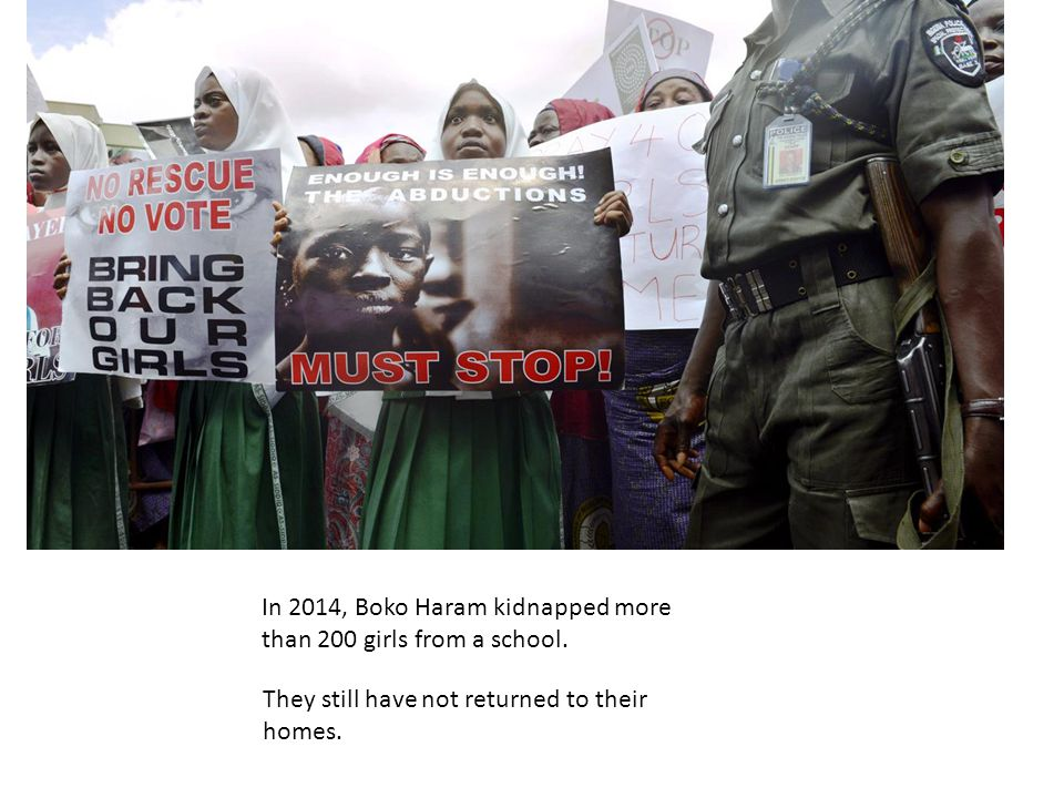 In 2014, Boko Haram kidnapped more than 200 girls from a school. They still have not returned to their homes. Boko Haram has killed thousands of peopl