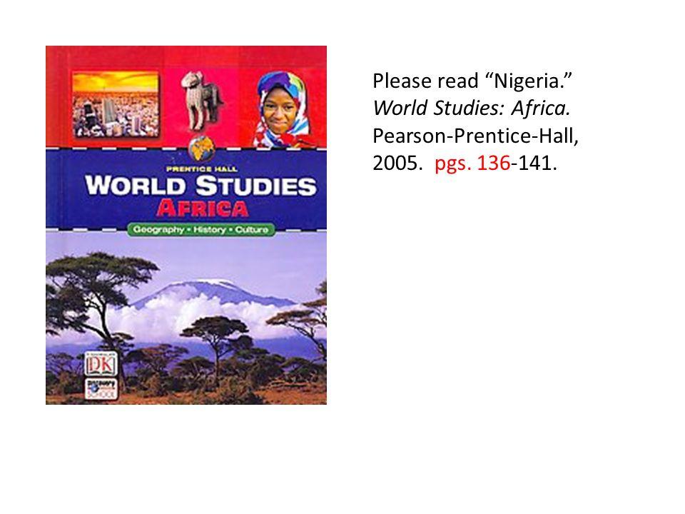 Please read Nigeria. World Studies: Africa. Pearson-Prentice-Hall, 2005. pgs. 136-141.